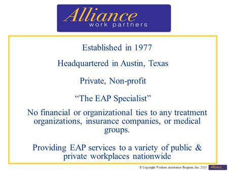 "© Copyright Workers Assistance Program, Inc. 2005 Established in 1977 Headquartered in Austin, Texas Private, Non-profit ""The EAP Specialist"" No financial."