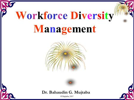 © Mujtaba, 2007 Workforce Diversity Management Dr. Bahaudin G. Mujtaba.