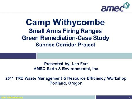 2011 TRB Workshop Camp Withycombe Small Arms Firing Ranges Green Remediation-Case Study Sunrise Corridor Project 1 Presented by: Len Farr AMEC Earth &