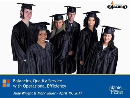 Balancing Quality Service with Operational Efficiency Judy Wright & Marv Sauer – April 19, 2011.
