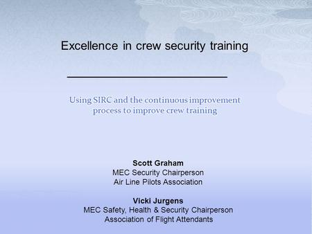 Excellence in crew security training Scott Graham MEC Security Chairperson Air Line Pilots Association Vicki Jurgens MEC Safety, Health & Security Chairperson.