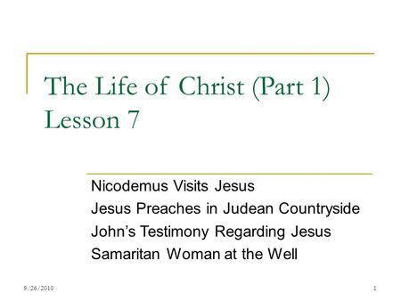 The Life of Christ (Part 1) Lesson 7 Nicodemus Visits Jesus Jesus Preaches in Judean Countryside John's Testimony Regarding Jesus Samaritan Woman at the.