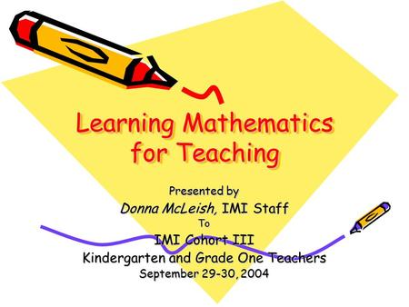 Learning Mathematics for Teaching Presented by Donna McLeish, IMI Staff To IMI Cohort III Kindergarten and Grade One Teachers September 29-30, 2004.