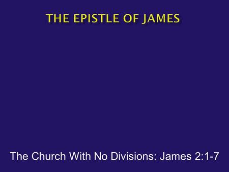 "The Church With No Divisions: James 2:1-7.  James 2:1-3 – ""My brethren, do not hold your faith in our glorious Lord Jesus Christ with an attitude of."