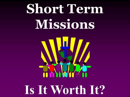 Short Term Missions Is It Worth It?. God uses short-term, cross- cultural experiences today to transform people's theological world-view.