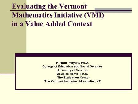 Evaluating the Vermont Mathematics Initiative (VMI) in a Value Added Context H. 'Bud' Meyers, Ph.D. College of Education and Social Services University.