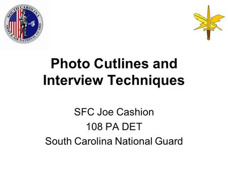 Photo Cutlines and Interview Techniques SFC Joe Cashion 108 PA DET South Carolina National Guard.
