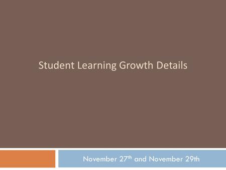 Student Learning Growth Details November 27 th and November 29th.