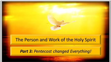 Part 3: Pentecost changed Everything! The Person and Work of the Holy Spirit.