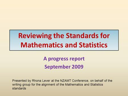 Reviewing the Standards for Mathematics and Statistics A progress report September 2009 Presented by Rhona Lever at the NZAMT Conference, on behalf of.