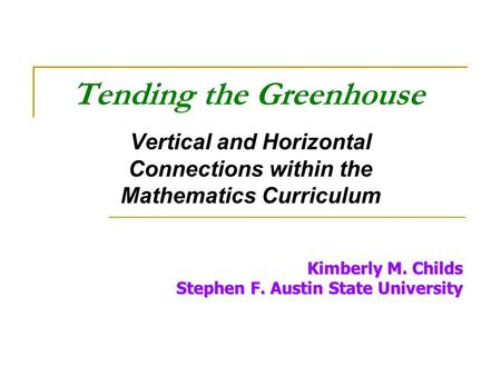Tending the Greenhouse Vertical and Horizontal Connections within the Mathematics Curriculum Kimberly M. Childs Stephen F. Austin State University.