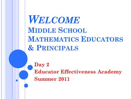 W ELCOME M IDDLE S CHOOL M ATHEMATICS E DUCATORS & P RINCIPALS Day 2 Educator Effectiveness Academy Summer 2011.