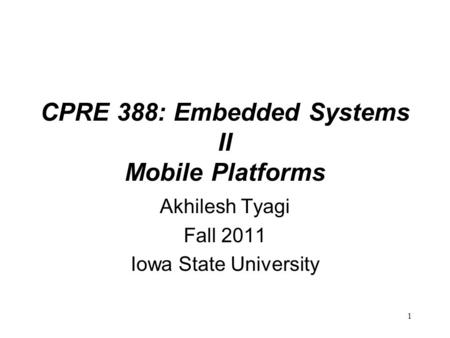 1 CPRE 388: Embedded Systems II Mobile Platforms Akhilesh Tyagi Fall 2011 Iowa State University.