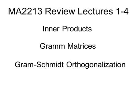 MA2213 Review Lectures 1-4 Inner Products Gramm Matrices Gram-Schmidt Orthogonalization.