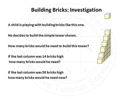 Building Bricks: Investigation A child is playing with building bricks like this one. He decides to build the simple tower shown. How many bricks would.
