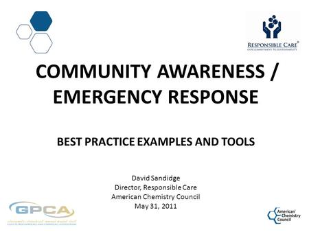 COMMUNITY AWARENESS / EMERGENCY RESPONSE BEST PRACTICE EXAMPLES AND TOOLS David Sandidge Director, Responsible Care American Chemistry Council May 31,