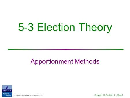 Copyright © 2009 Pearson Education, Inc. Chapter 15 Section 3 - Slide 1 5-3 Election Theory Apportionment Methods.