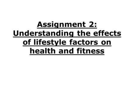 Assignment 2: Understanding the effects of lifestyle factors on health and fitness.