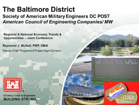 US Army Corps of Engineers BUILDING STRONG ® The Baltimore District Society of American Military Engineers DC POST American Council of Engineering Companies/
