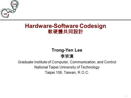 1 SW HW Hardware-Software Codesign 軟硬體共同設計 Trong-Yen Lee 李宗演 Graduate Institute of Computer, Communication, and Control National Taipei University of Technology.