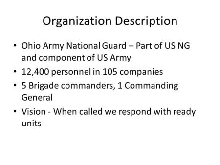 Organization Description Ohio Army National Guard – Part of US NG and component of US Army 12,400 personnel in 105 companies 5 Brigade commanders, 1 Commanding.