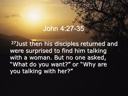 "John 4:27-35 27Just then his disciples returned and were surprised to find him talking with a woman. But no one asked, ""What do you want?"" or ""Why are."