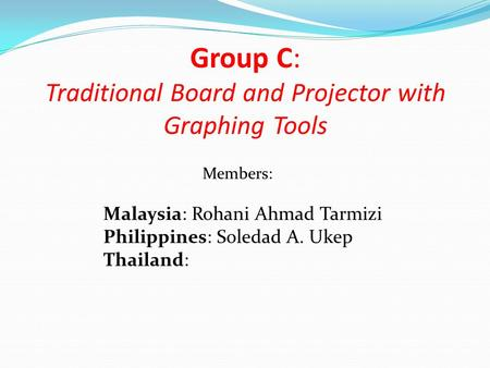 Group C: Traditional Board and Projector with Graphing Tools Malaysia: Rohani Ahmad Tarmizi Philippines: Soledad A. Ukep Thailand: Members: