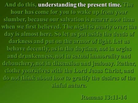 And do this, understanding the present time. The hour has come for you to wake up from your slumber, because our salvation is nearer now than when we first.