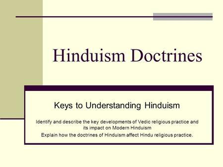 Hinduism Doctrines Keys to Understanding Hinduism Identify and describe the key developments of Vedic religious practice and its impact on Modern Hinduism.