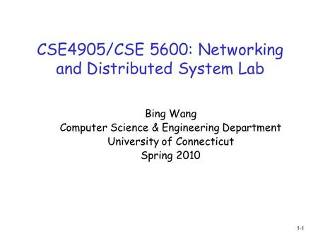 1-1 CSE4905/CSE 5600: Networking and Distributed System Lab Bing Wang Computer Science & Engineering Department University of Connecticut Spring 2010.