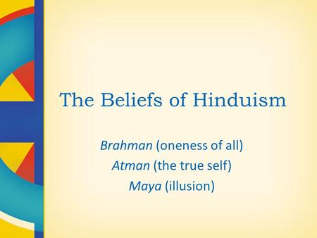 The Beliefs of Hinduism Brahman (oneness of all) Atman (the true self) Maya (illusion)