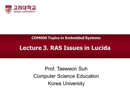 Lecture 3. RAS Issues in Lucida Prof. Taeweon Suh Computer Science Education Korea University COM609 Topics in Embedded Systems.