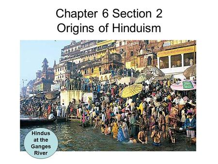 Chapter 6 Section 2 Origins of Hinduism Hindus at the Ganges River.