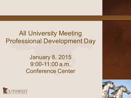 All University Meeting Professional Development Day January 8, 2015 9:00-11:00 a.m. Conference Center.