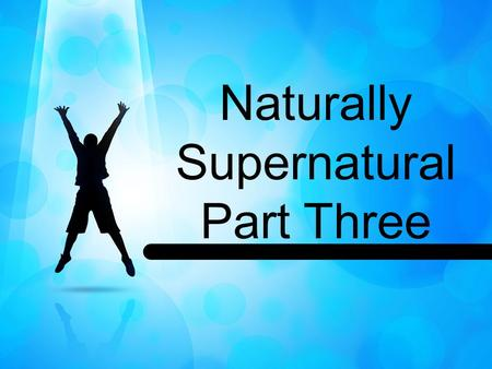 Naturally Supernatural Part Three. John 4:23 (MSG) 23 But the time is coming—it has, in fact, come—when what you're called will not matter and where you.
