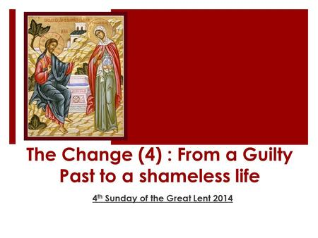 The Change (4) : From a Guilty Past to a shameless life 4 th Sunday of the Great Lent 2014.
