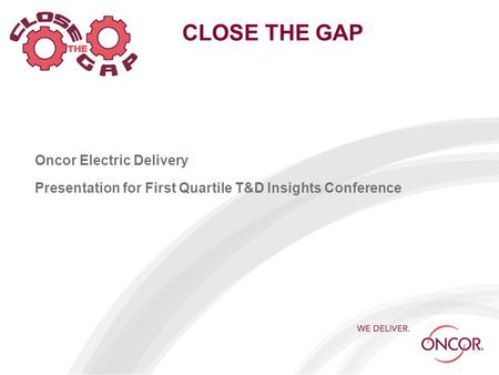 CLOSE THE GAP Oncor Electric Delivery Presentation for First Quartile T&D Insights Conference.