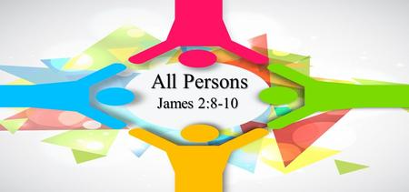 "All Persons James 2:8-10. A respecter of person's cannot be a Christian Do not judge according to appearance, but judge with righteous judgment."" John."