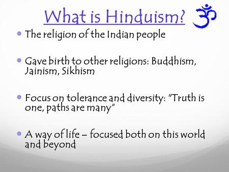 What is Hinduism? The religion of the Indian people Gave birth to other religions: Buddhism, Jainism, Sikhism Focus on tolerance and diversity: Truth.