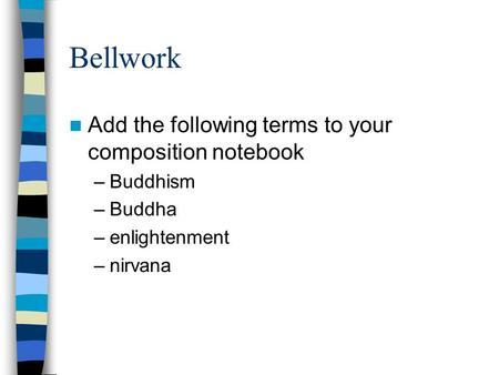 Bellwork Add the following terms to your composition notebook Buddhism