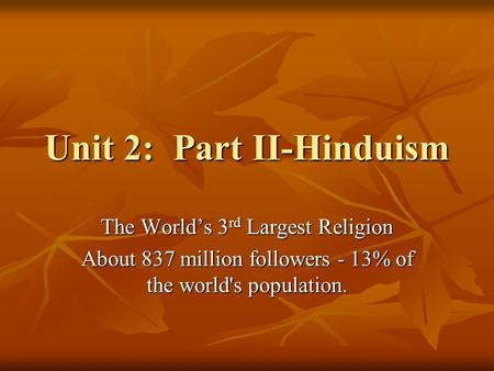 Unit 2: Part II-Hinduism The World's 3 rd Largest Religion About 837 million followers - 13% of the world's population.