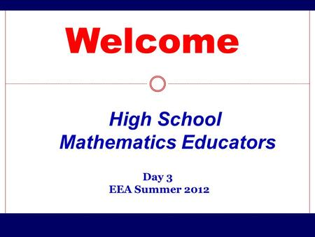 Welcome Day 3 EEA Summer 2012 High School Mathematics Educators.