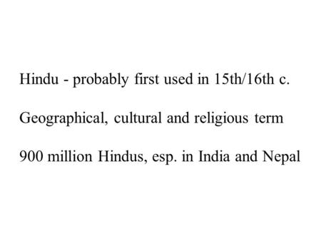 Hindu - probably first used in 15th/16th c. Geographical, cultural and religious term 900 million Hindus, esp. in India and Nepal.