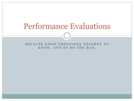 BECAUSE GOOD EMPLOYEES DESERVE TO KNOW, AND SO DO THE BAD. Performance Evaluations.