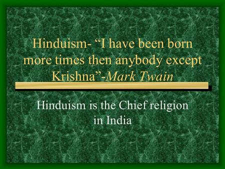 "Hinduism- ""I have been born more times then anybody except Krishna""-Mark Twain Hinduism is the Chief religion in India."