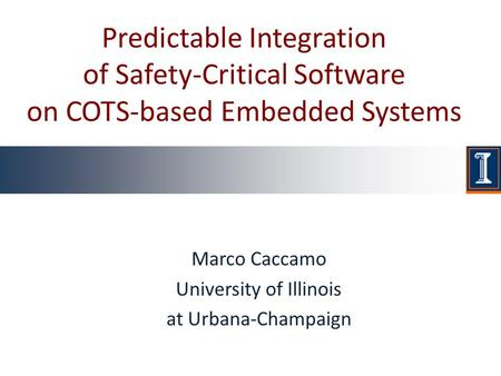 Predictable Integration of Safety-Critical Software on COTS-based Embedded Systems Marco Caccamo University of Illinois at Urbana-Champaign.