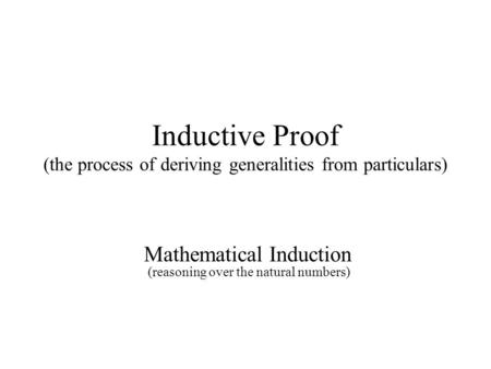 Inductive Proof (the process of deriving generalities from particulars) Mathematical Induction (reasoning over the natural numbers)