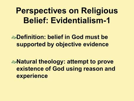 Perspectives on Religious Belief: Evidentialism-1  Definition: belief in God must be supported by objective evidence  Natural theology: attempt to prove.