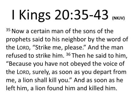 "I Kings 20:35-43 (NKJV) 35 Now a certain man of the sons of the prophets said to his neighbor by the word of the L ORD, ""Strike me, please."" And the man."