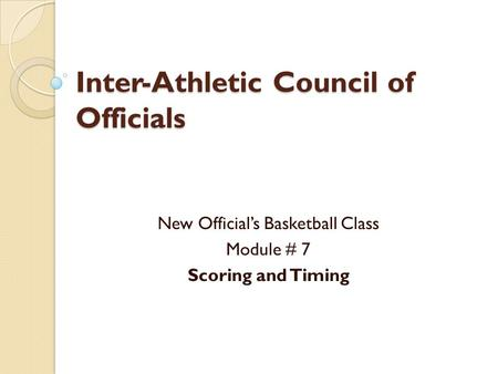 Inter-Athletic Council of Officials New Official's Basketball Class Module # 7 Scoring and Timing.